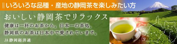 JA静岡経済連「いろいろな品種.産地の静岡茶を楽しみたい方」おいしい静岡茶でリラックス:健康は一杯のお茶から。日本一の茶処、静岡県のお茶は日本中で愛されています。